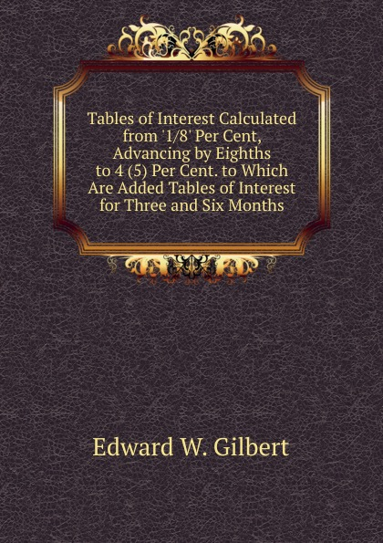 цены на Edward W. Gilbert Tables of Interest Calculated from .1/8. Per Cent, Advancing by Eighths to 4 (5) Per Cent. to Which Are Added Tables of Interest for Three and Six Months  в интернет-магазинах