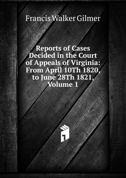 Francis Walker Gilmer Reports of Cases Decided in the Court of Appeals of Virginia: From April 10Th 1820, to June 28Th 1821, Volume 1