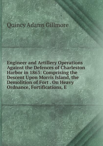 Quincy Adams Gillmore Engineer and Artillery Operations Against the Defences of Charleston Harbor in 1863: Comprising the Descent Upon Morris Island, the Demolition of Fort . On Heavy Ordnance, Fortifications, E carla neggers harbor island