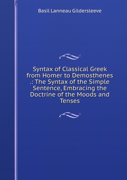 Syntax of Classical Greek from Homer to Demosthenes .: The Syntax of the Simple Sentence, Embracing the Doctrine of the Moods and Tenses