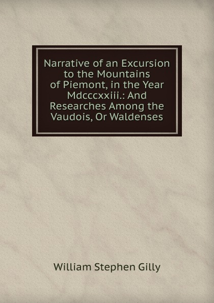 William Stephen Gilly Narrative of an Excursion to the Mountains of Piemont, in the Year Mdcccxxiii.: And Researches Among the Vaudois, Or Waldenses цена 2017