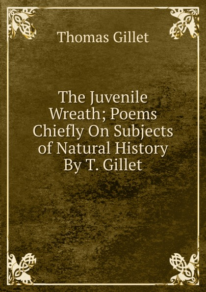 Thomas Gillet The Juvenile Wreath; Poems Chiefly On Subjects of Natural History By T. Gillet. e gillet passepied