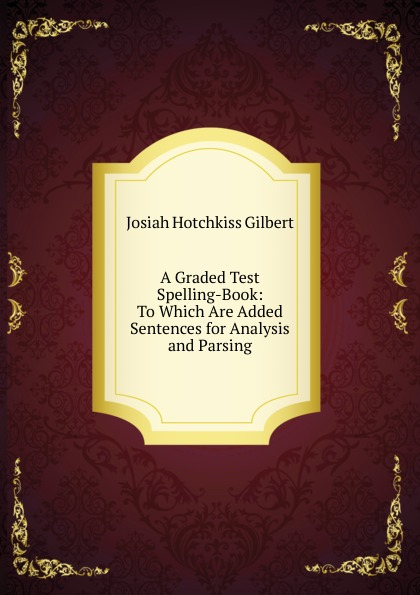 A Graded Test Spelling-Book: To Which Are Added Sentences for Analysis and Parsing