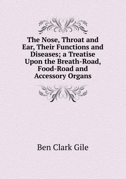 Фото - Ben Clark Gile The Nose, Throat and Ear, Their Functions and Diseases; a Treatise Upon the Breath-Road, Food-Road and Accessory Organs ludman harold s abc of ear nose and throat