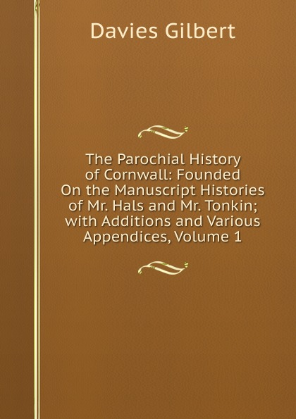Davies Gilbert The Parochial History of Cornwall: Founded On the Manuscript Histories of Mr. Hals and Mr. Tonkin; with Additions and Various Appendices, Volume 1 john maclean the parochial and family history of the deanery of trigg minor cornwall