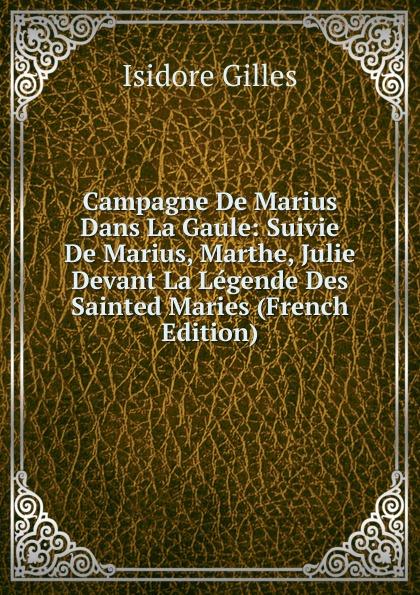 Isidore Gilles Campagne De Marius Dans La Gaule: Suivie De Marius, Marthe, Julie Devant La Legende Des Sainted Maries (French Edition) цена и фото