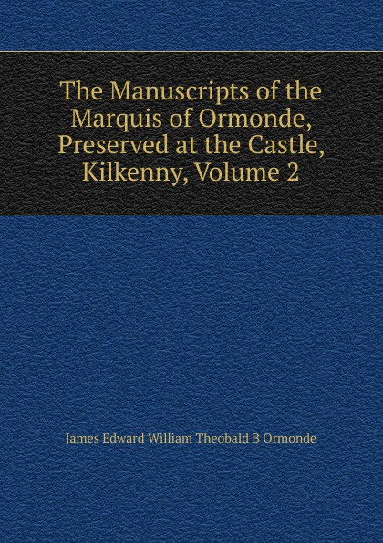 Ormonde James Edward William Theobald Butler The Manuscripts of the Marquis Ormonde, Preserved at Castle, Kilkenny, Volume 2