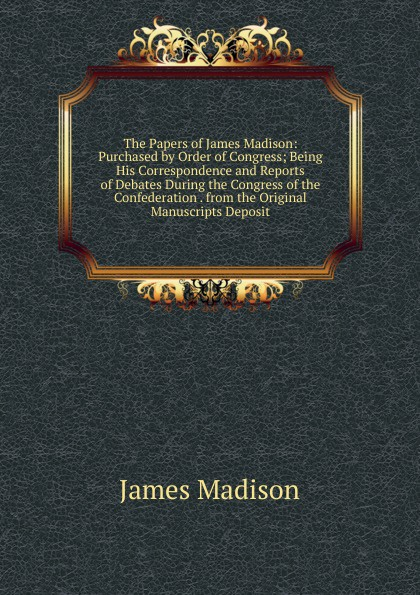 Madison James The Papers of James Madison: Purchased by Order of Congress; Being His Correspondence and Reports of Debates During the Congress of the Confederation . from the Original Manuscripts Deposit best of madison