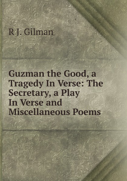 Guzman the Good, a Tragedy In Verse: The Secretary, a Play In Verse and Miscellaneous Poems