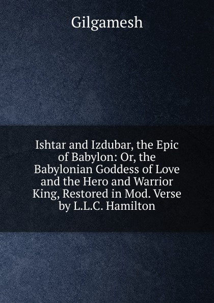 Gilgamesh Ishtar and Izdubar, the Epic of Babylon: Or, the Babylonian Goddess of Love and the Hero and Warrior King, Restored in Mod. Verse by L.L.C. Hamilton the ship of ishtar