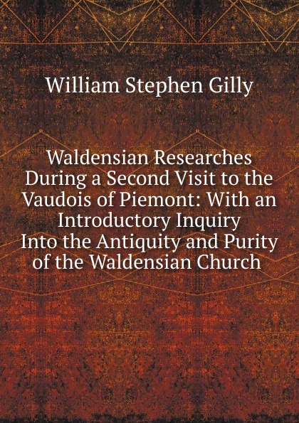 William Stephen Gilly Waldensian Researches During a Second Visit to the Vaudois of Piemont: With an Introductory Inquiry Into the Antiquity and Purity of the Waldensian Church . цена 2017