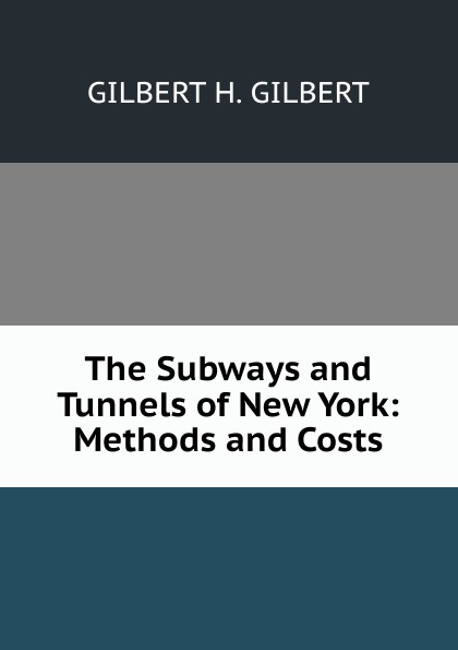 GILBERT H. GILBERT The Subways and Tunnels of New York: Methods and Costs цена 2017