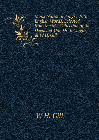 W H. Gill Manx National Songs: With English Words, Selected from the Ms. Collection of the Deemster Gill, Dr. J. Clague, . W.H. Gill gill alderman the memory palace