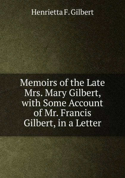 Henrietta F. Gilbert Memoirs of the Late Mrs. Mary Gilbert, with Some Account of Mr. Francis Gilbert, in a Letter h f gilbert 3 american dances