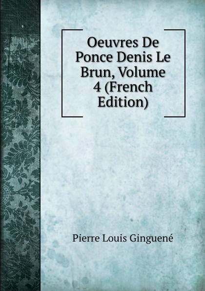 Pierre Louis Ginguené Oeuvres De Ponce Denis Le Brun, Volume 4 (French Edition)