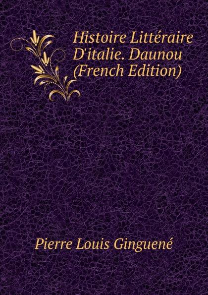 Pierre Louis Ginguené Histoire Litteraire D.italie. Daunou (French Edition)