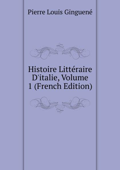Pierre Louis Ginguené Histoire Litteraire D.italie, Volume 1 (French Edition)