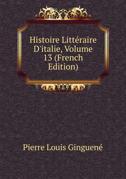 Pierre Louis Ginguené Histoire Litteraire D.italie, Volume 13 (French Edition)