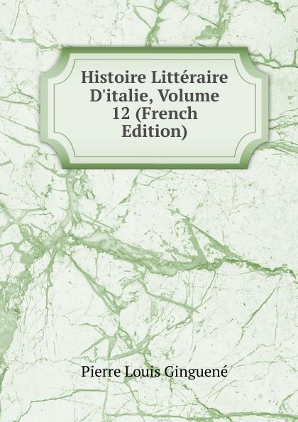 Pierre Louis Ginguené Histoire Litteraire D.italie, Volume 12 (French Edition)