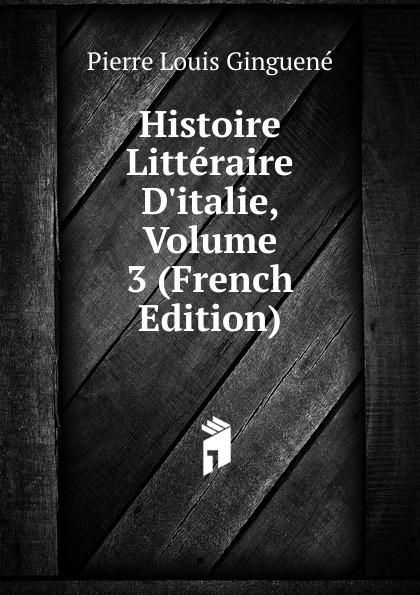 Pierre Louis Ginguené Histoire Litteraire D.italie, Volume 3 (French Edition)