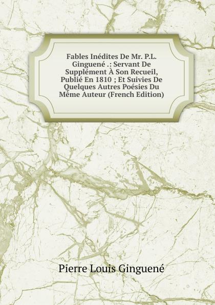 Pierre Louis Ginguené Fables Inedites De Mr. P.L. Ginguene .: Servant De Supplement A Son Recueil, Publie En 1810 ; Et Suivies De Quelques Autres Poesies Du Meme Auteur (French Edition)