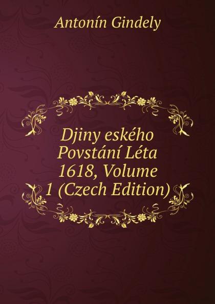 Antonín Gindely Djiny eskeho Povstani Leta 1618, Volume 1 (Czech Edition) aleksander brückner djiny literatury polske se svolenim autora pel czech edition