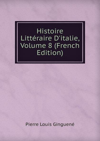 Pierre Louis Ginguené Histoire Litteraire D.italie, Volume 8 (French Edition)
