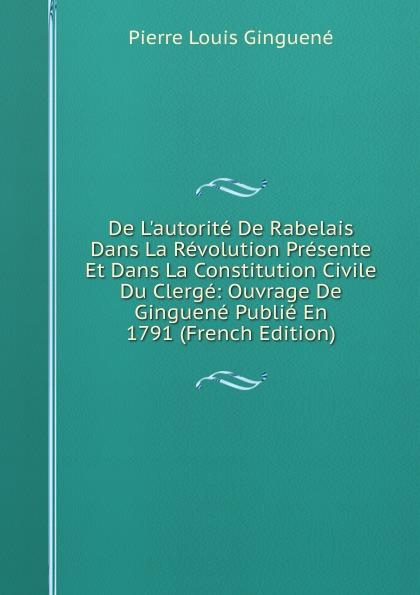 Pierre Louis Ginguené De L.autorite De Rabelais Dans La Revolution Presente Et Dans La Constitution Civile Du Clerge: Ouvrage De Ginguene Publie En 1791 (French Edition)
