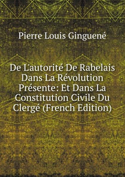 Pierre Louis Ginguené De L.autorite De Rabelais Dans La Revolution Presente: Et Dans La Constitution Civile Du Clerge (French Edition)