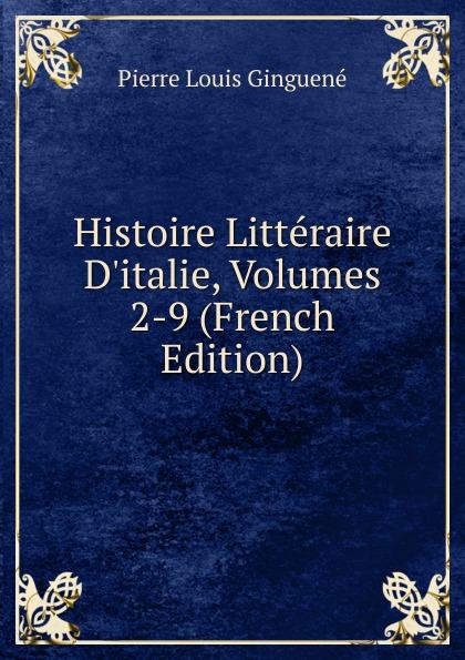 Pierre Louis Ginguené Histoire Litteraire D.italie, Volumes 2-9 (French Edition)