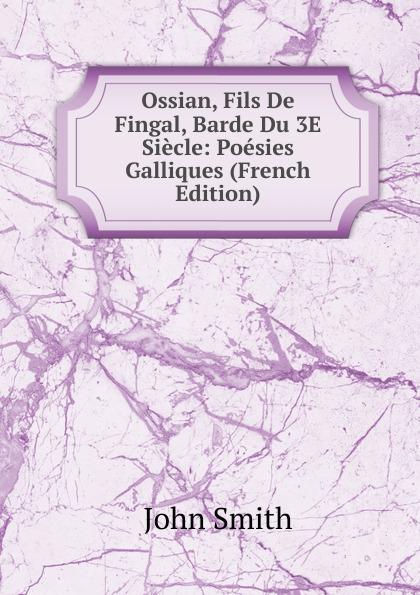 John Smith Ossian, Fils De Fingal, Barde Du 3E Siecle: Poesies Galliques (French Edition) ossian ossian fils de fingal t 2