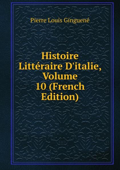 Pierre Louis Ginguené Histoire Litteraire D.italie, Volume 10 (French Edition)