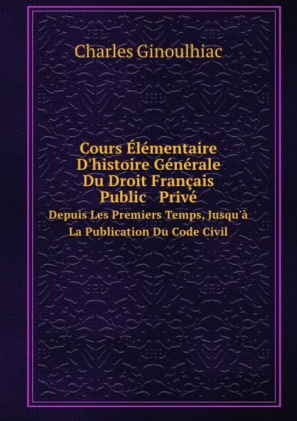 Фото - Charles Ginoulhiac Cours Elementaire D.histoire Generale Du Droit Francais Public . Prive. Depuis Les Premiers Temps, Jusqu.a La Publication Du Code Civil рюкзак code code co073bwbyzk6