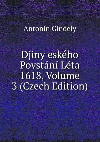 Antonín Gindely Djiny eskeho Povstani Leta 1618, Volume 3 (Czech Edition) aleksander brückner djiny literatury polske se svolenim autora pel czech edition