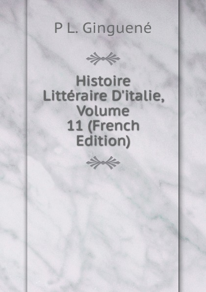 P L. Ginguené Histoire Litteraire D.italie, Volume 11 (French Edition)