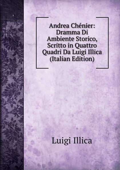 Luigi Illica Andrea Chenier: Dramma Di Ambiente Storico, Scritto in Quattro Quadri Da Luigi Illica (Italian Edition) умберто джордано andrea chenier