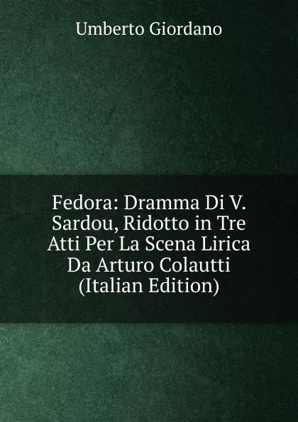 Umberto Giordano Fedora: Dramma Di V. Sardou, Ridotto in Tre Atti Per La Scena Lirica Da Arturo Colautti (Italian Edition) giordano fedora abbado