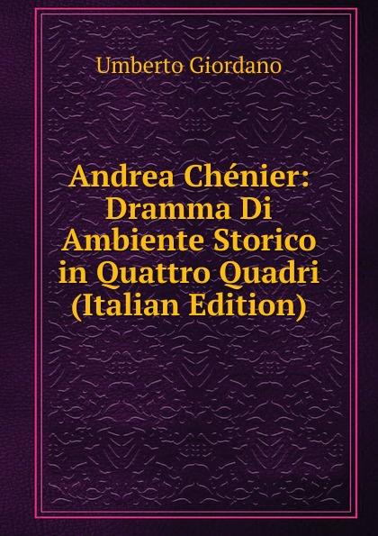 Umberto Giordano Andrea Chenier: Dramma Di Ambiente Storico in Quattro Quadri (Italian Edition) умберто джордано andrea chenier