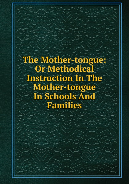 The Mother-tongue: Or Methodical Instruction In The Mother-tongue In Schools And Families nocanda mawethu the implementation of mother tongue instruction in a grade 6 natural science class