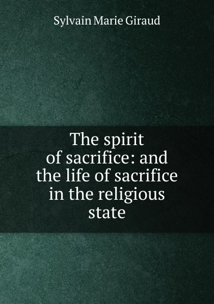 Sylvain Marie Giraud The spirit of sacrifice: and the life of sacrifice in the religious state the sacrifice