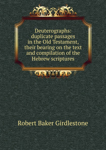 Deuterographs: duplicate passages in the Old Testament, their bearing on the text and compilation of the Hebrew scriptures