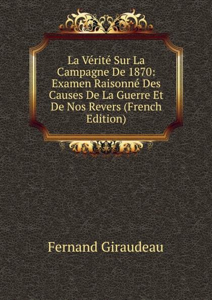 Fernand Giraudeau La Verite Sur La Campagne De 1870: Examen Raisonne Des Causes De La Guerre Et De Nos Revers (French Edition)