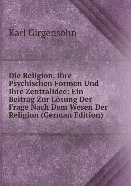 Karl Girgensohn Die Religion, Ihre Psychischen Formen Und Ihre Zentralidee: Ein Beitrag Zur Losung Der Frage Nach Dem Wesen Der Religion (German Edition)