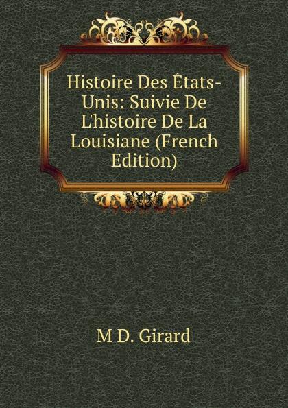 M D. Girard Histoire Des Etats-Unis: Suivie De L.histoire De La Louisiane (French Edition)