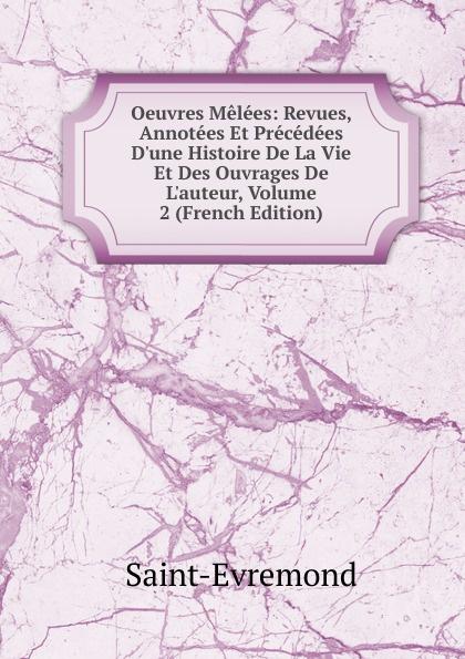 Saint-Évremond Oeuvres Melees: Revues, Annotees Et Precedees D.une Histoire De La Vie Et Des Ouvrages De L.auteur, Volume 2 (French Edition)