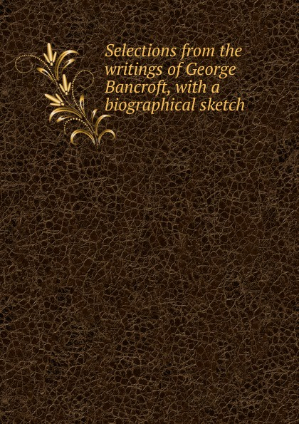 Selections from the writings of George Bancroft, with a biographical sketch biographical writings s