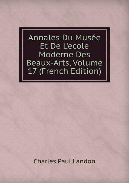 Charles Paul Landon Annales Du Musee Et De L.ecole Moderne Des Beaux-Arts, Volume 17 (French Edition) charles paul landon annales du musee et de l ecole moderne des beaux arts recueil de gravures