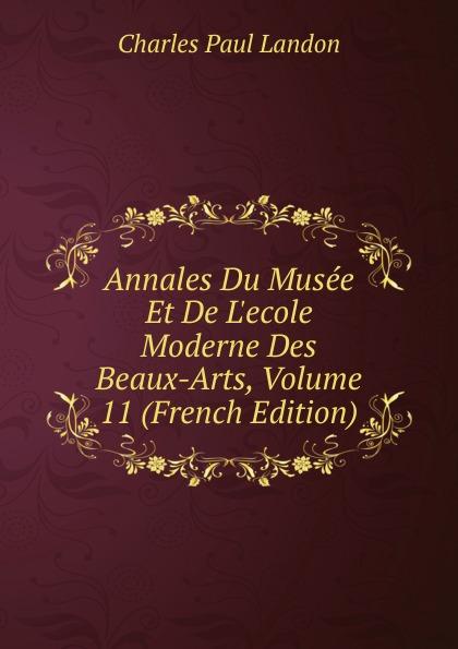 Charles Paul Landon Annales Du Musee Et De L.ecole Moderne Des Beaux-Arts, Volume 11 (French Edition) charles blanc les beaux arts a l exposition universelle de 1878 french edition