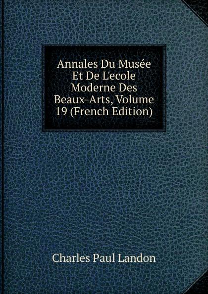 Charles Paul Landon Annales Du Musee Et De L.ecole Moderne Des Beaux-Arts, Volume 19 (French Edition) charles blanc les beaux arts a l exposition universelle de 1878 french edition