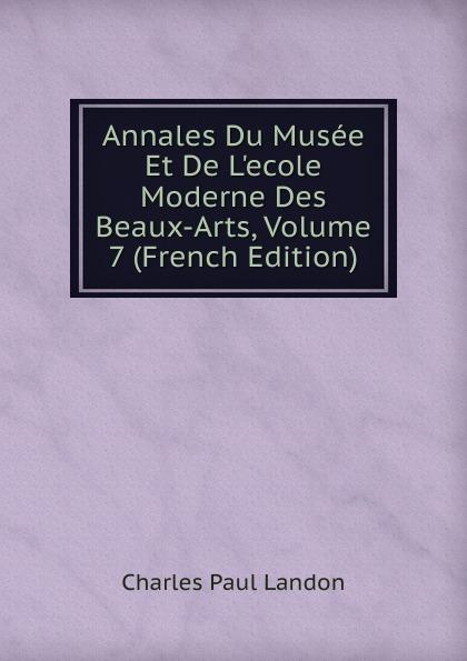 Charles Paul Landon Annales Du Musee Et De L.ecole Moderne Des Beaux-Arts, Volume 7 (French Edition) charles paul landon annales du musee et de l ecole moderne des beaux arts recueil de gravures